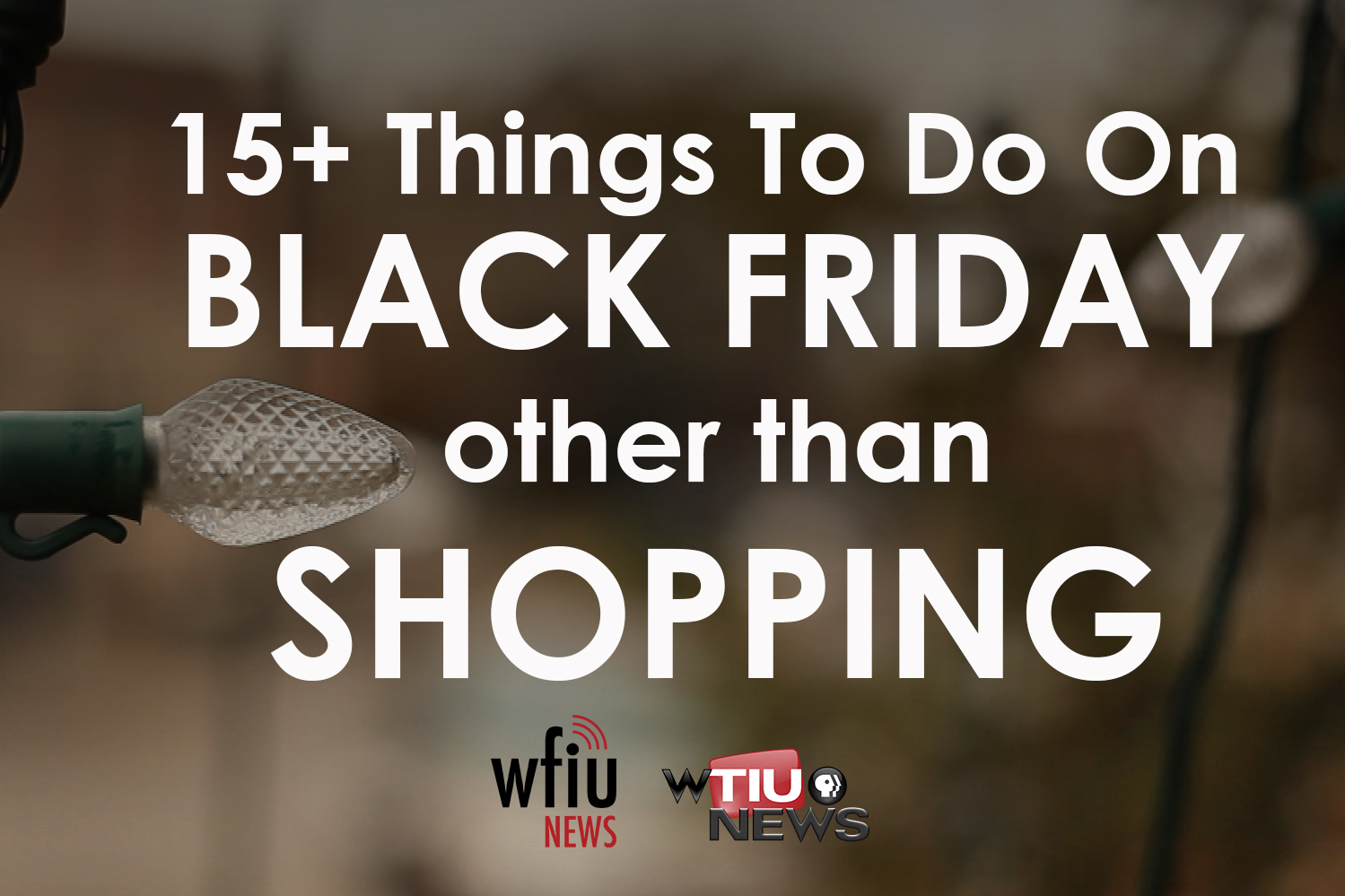 """A single white christmas light in front of a fuzzy outdoor background. Words in white read """"15+ things to do on Black Friday other than Shopping."""" the WFIU news and WTIU news logos are at the bottom."""